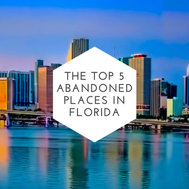 The Top 5 Abandoned Places in Florida