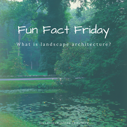 Fun Fact Friday: What is landscape architecture?