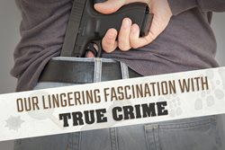Our Lingering Fascination with True Crime