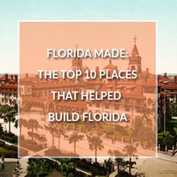 Florida Made: The Ten Places That Helped Build Florida