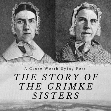 A Cause Worth Dying For: The Story of The Grimke Sisters
