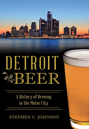 Detroit Beer A History Of Brewing In The Motor City By