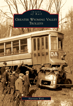 Greater Wyoming Valley Trolleys By Harrison Wick Arcadia