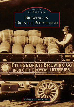 Brewing in Greater Pittsburgh by Robert A. Musson, MD ...