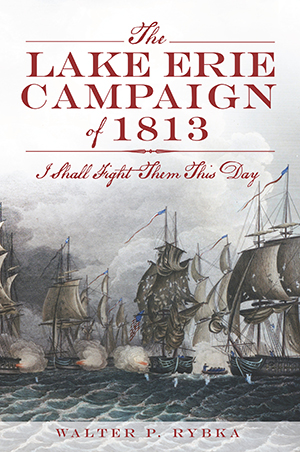The Lake Erie Campaign Of 1813 I Shall Fight Them This Day By Walter P Rybka The History Press Books