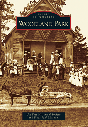 Woodland Park By Ute Pass Historical Society And Pikes